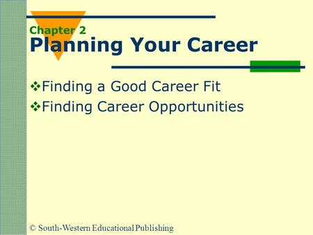 © South-Western Educational Publishing Chapter 2 Planning Your Career  Finding a Good Career Fit  Finding Career Opportunities.