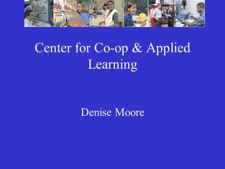 Center for Co-op & Applied Learning Denise Moore.