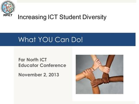 What YOU Can Do! Far North ICT Educator Conference November 2, 2013 Increasing ICT Student Diversity.