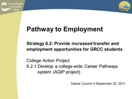 Pathway to Employment Strategy 6.2: Provide increased transfer and employment opportunities for GRCC students College Action Project 6.2.1 Develop a college-wide.