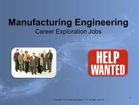 Manufacturing Engineering Career Exploration Jobs Copyright © Texas Education Agency, 2013. All rights reserved. 1.