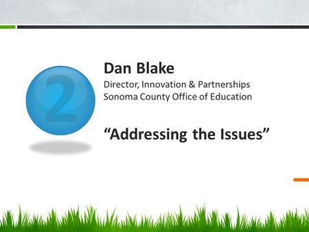"2 Dan Blake Director, Innovation & Partnerships Sonoma County Office of Education ""Addressing the Issues"""
