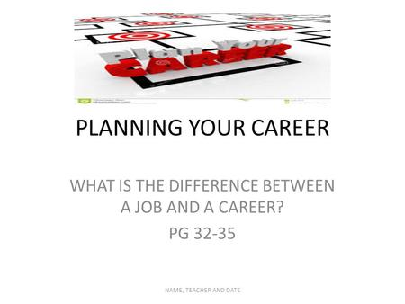 PLANNING YOUR CAREER WHAT IS THE DIFFERENCE BETWEEN A JOB AND A CAREER? PG 32-35 NAME, TEACHER AND DATE.