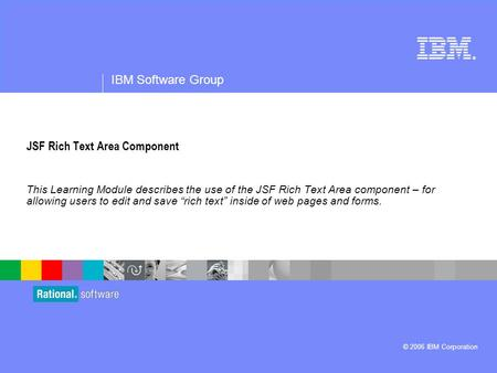 ® IBM Software Group © 2006 IBM Corporation JSF Rich Text Area Component This Learning Module describes the use of the JSF Rich Text Area component – for.