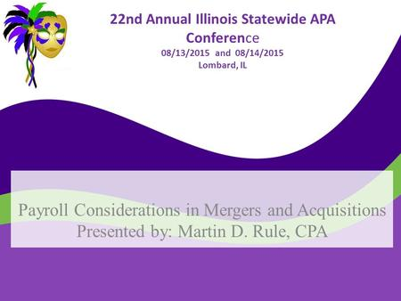 22nd Annual Illinois Statewide APA Conference 08/13/2015 and 08/14/2015 Lombard, IL Payroll Considerations in Mergers and Acquisitions Presented by: Martin.