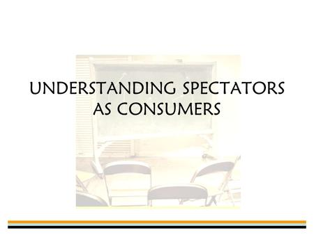 UNDERSTANDING SPECTATORS AS CONSUMERS. Participants ≠Spectators Sometimes there is overlap, but usually treated as separate and distinct markets –Many.