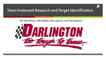  Team Irrelevant Research and Target Identification By: Sam Bruns, Jeff Hafkey, Jake Leyland, and Ted Lipowicz.