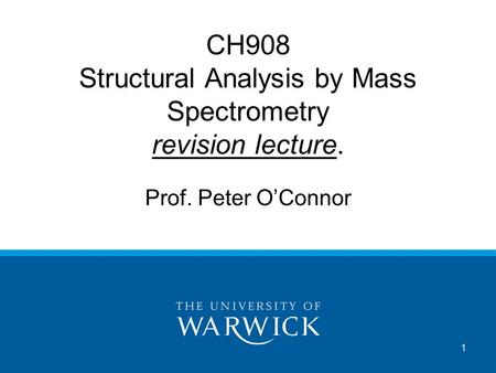 1 CH908 Structural Analysis by Mass Spectrometry revision lecture. Prof. Peter O'Connor.