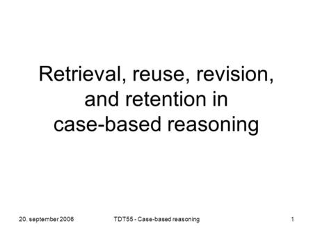 20. september 2006TDT55 - Case-based reasoning1 Retrieval, reuse, revision, and retention in case-based reasoning.