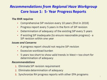 Recommendations from Regional Haze Workgroup Core Issue 1: 5- Year Progress Reports The RHR requires Comprehensive SIP revision every 10 years (first in.