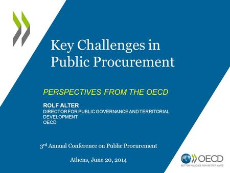 PERSPECTIVES FROM THE OECD ROLF ALTER DIRECTOR FOR PUBLIC GOVERNANCE AND TERRITORIAL DEVELOPMENT OECD Key Challenges in Public Procurement 3 rd Annual.