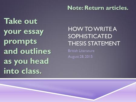 HOW TO WRITE A SOPHISTICATED THESIS STATEMENT British Literature August 28, 2015 Take out your essay prompts and outlines as you head into class. Note: