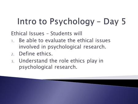 Ethical Issues – Students will 1. Be able to evaluate the ethical issues involved in psychological research. 2. Define ethics. 3. Understand the role ethics.