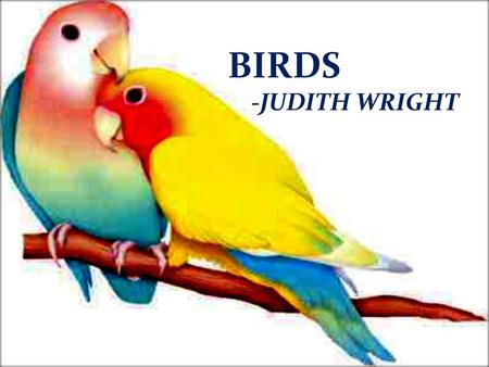 BIRDS -JUDITH WRIGHT. Judith Arundell Wright 31My 1915- 27June 2000  Australian poet, environmentalist and campaigner for Aboriginal land rights.. 
