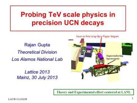 Probing TeV scale physics in precision UCN decays Rajan Gupta Theoretical Division Los Alamos National Lab Lattice 2013 Mainz, 30 July 2013 Superconducting.