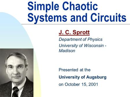 Simple Chaotic Systems and Circuits J. C. Sprott Department of Physics University of Wisconsin - Madison Presented at the University of Augsburg on October.
