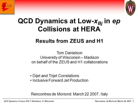 QCD Dynamics in low-x DIS T. Danielson, U. WisconsinRencontres de Moriond, March 22, 2007 - 1 Results from ZEUS and H1 Tom Danielson University of Wisconsin.