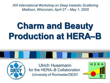 Ulrich Husemann for the HERA–B Collaboration University of Rochester/DESY Charm and Beauty Production at HERA–B XIII International Workshop on Deep Inelastic.
