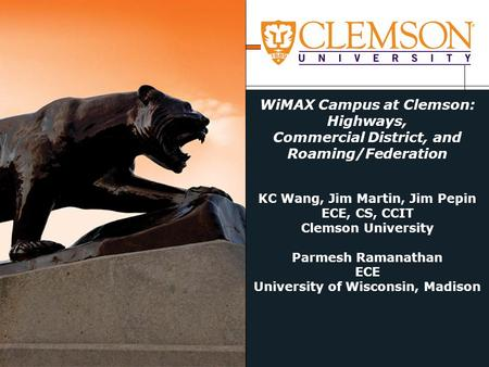 WiMAX Campus at Clemson: Highways, Commercial District, and Roaming/Federation KC Wang, Jim Martin, Jim Pepin ECE, CS, CCIT Clemson University Parmesh.