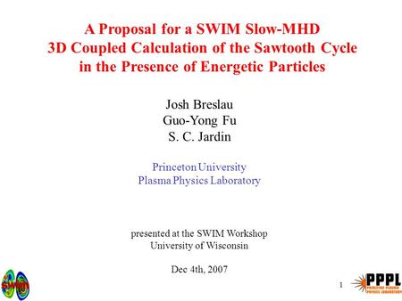 1 A Proposal for a SWIM Slow-MHD 3D Coupled Calculation of the Sawtooth Cycle in the Presence of Energetic Particles Josh Breslau Guo-Yong Fu S. C. Jardin.