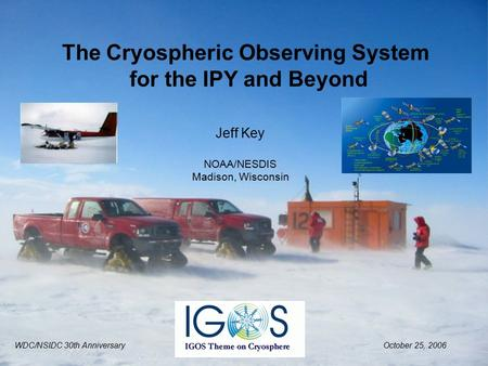 Jeff Key NOAA/NESDIS Madison, Wisconsin The Cryospheric Observing System for the IPY and Beyond WDC/NSIDC 30th AnniversaryOctober 25, 2006.