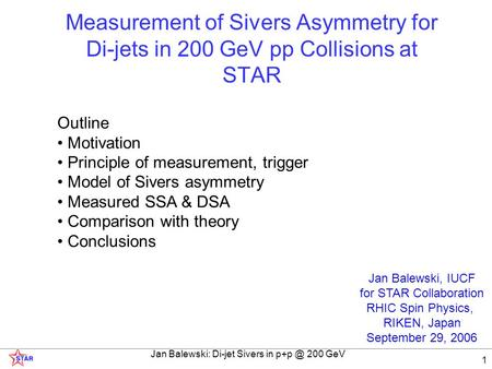 Jan Balewski: Di-jet Sivers in 200 GeV 1 Outline Motivation Principle of measurement, trigger Model of Sivers asymmetry Measured SSA & DSA Comparison.
