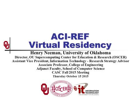ACI-REF Virtual Residency Henry Neeman, University of Oklahoma Director, OU Supercomputing Center for Education & Research (OSCER) Assistant Vice President,