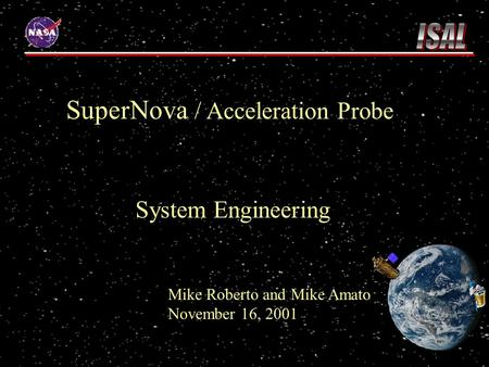 SuperNova / Acceleration Probe System Engineering Mike Roberto and Mike Amato November 16, 2001.