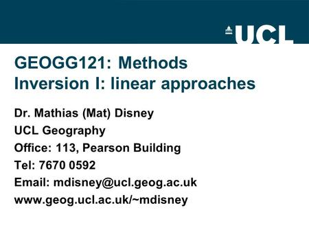 GEOGG121: Methods Inversion I: linear approaches Dr. Mathias (Mat) Disney UCL Geography Office: 113, Pearson Building Tel: 7670 0592