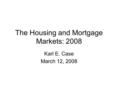 The Housing and Mortgage Markets: 2008 Karl E. Case March 12, 2008.