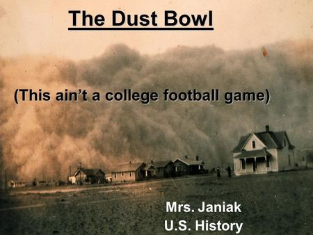 The Dust Bowl Mrs. Janiak U.S. History (This ain't a college football game)