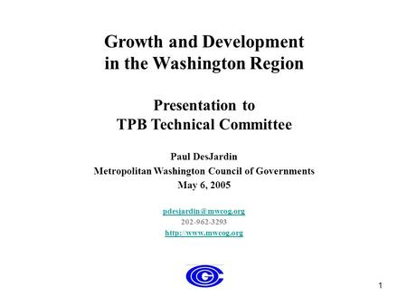 1 Growth and Development in the Washington Region Presentation to TPB Technical Committee Paul DesJardin Metropolitan Washington Council of Governments.