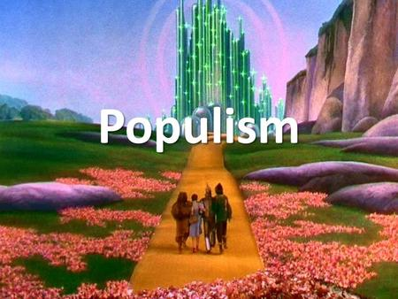 Populism. Late 1800's farmers where having to mortgage their farms to be able to buy land and produce more crops. Banks wee foreclosing and railroads.