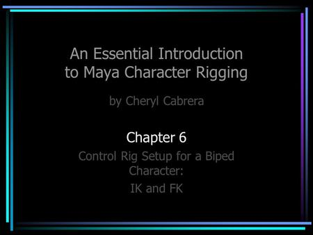 An Essential Introduction to Maya Character Rigging by Cheryl Cabrera Chapter 6 Control Rig Setup for a Biped Character: IK and FK.