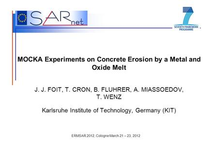 ERMSAR 2012, Cologne March 21 – 23, 2012 MOCKA Experiments on Concrete Erosion by a Metal and Oxide Melt J. J. FOIT, T. CRON, B. FLUHRER, A. MIASSOEDOV,
