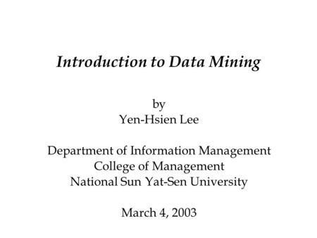 Introduction to Data Mining by Yen-Hsien Lee Department of Information Management College of Management National Sun Yat-Sen University March 4, 2003.
