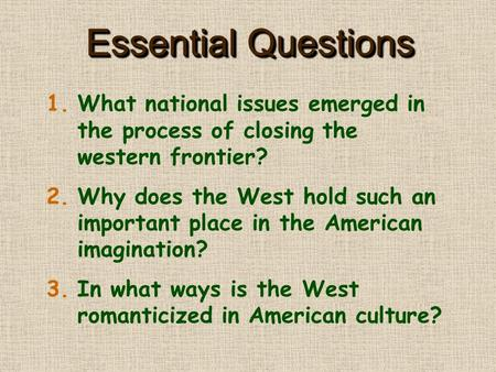 Essential Questions 1.What national issues emerged in the process of closing the western frontier? 2.Why does the West hold such an important place in.