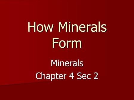 How Minerals Form Minerals Chapter 4 Sec 2. Minerals Form in Two Ways Crystallization of Melted Materials (i.e. magma and lava) Crystallization of Materials.