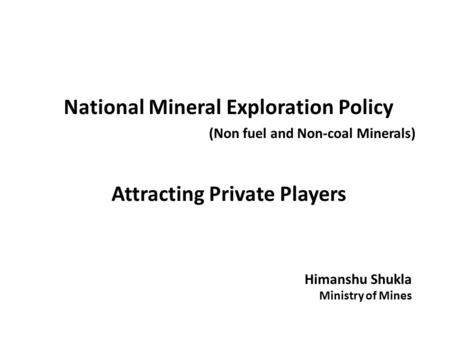 National Mineral Exploration Policy (Non fuel and Non-coal Minerals) Attracting Private Players Himanshu Shukla Ministry of Mines.