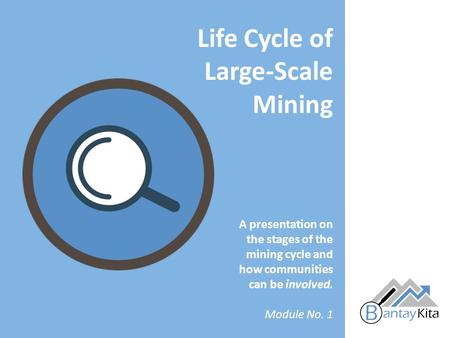 A presentation on the stages of the mining cycle and how communities can be involved. Module No. 1 Life Cycle of Large-Scale Mining.