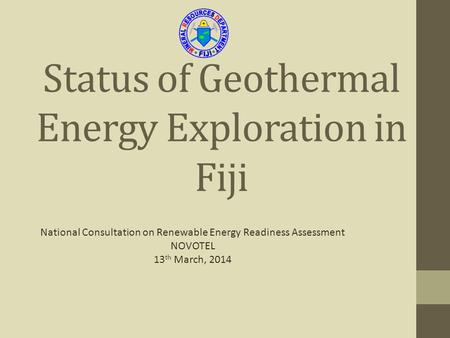 Status of Geothermal Energy Exploration in Fiji National Consultation on Renewable Energy Readiness Assessment NOVOTEL 13 th March, 2014.