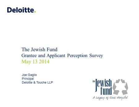 The Jewish Fund Grantee and Applicant Perception Survey May 13 2014 Joe Gaglio Principal Deloitte & Touche LLP.