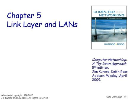 Data Link Layer5-1 Chapter 5 Link Layer and LANs All material copyright 1996-2010 J.F Kurose and K.W. Ross, All Rights Reserved Computer <strong>Networking</strong>: A.
