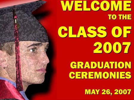 WELCOME TO THE CLASS OF 2007 GRADUATION CEREMONIES MAY 26, 2007.