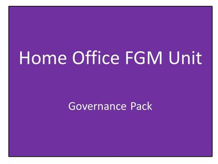 Home Office FGM Unit Governance Pack. Purpose of the FGM Unit The FGM Unit was set up, building on recent progress in tackling FGM, to coordinate efforts.
