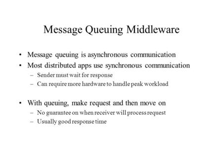 Message Queuing Middleware Message queuing is asynchronous communication Most distributed apps use synchronous communication –Sender must wait for response.