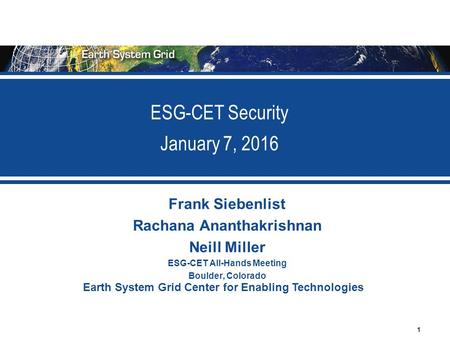 1 Earth System Grid Center for Enabling Technologies ESG-CET Security January 7, 2016 Frank Siebenlist Rachana Ananthakrishnan Neill Miller ESG-CET All-Hands.