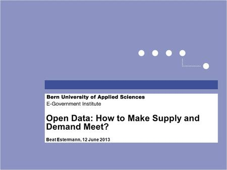 Open Data: How to Make Supply and Demand Meet? Beat Estermann, 12 June 2013.