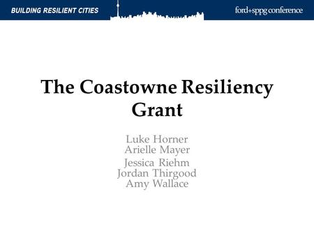 The Coastowne Resiliency Grant Luke Horner Arielle Mayer Jessica Riehm Jordan Thirgood Amy Wallace.