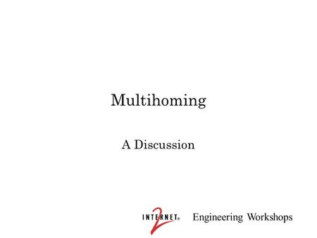 Engineering Workshops Multihoming A Discussion. Engineering Workshops Multihoming Issues Many sites are multihomed in the current Internet –reliability.